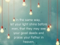 In the same way, let your light shine before men, that they may see your good deeds and praise your Father in heaven.
